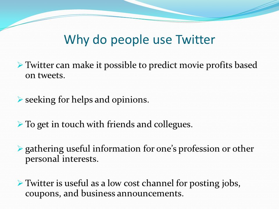 Why do people use Twitter  Twitter can make it possible to predict movie profits based on tweets.  seeking for helps and opinions.  To get in touch