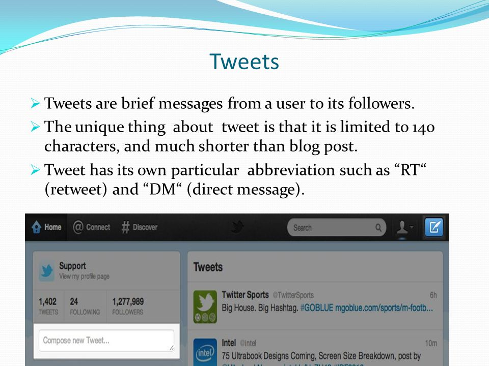 Tweets  Tweets are brief messages from a user to its followers.  The unique thing about tweet is that it is limited to 140 characters, and much shor