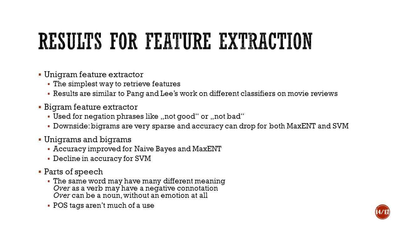 " Unigram feature extractor  The simplest way to retrieve features  Results are similar to Pang and Lee's work on different classifiers on movie reviews  Bigram feature extractor  Used for negation phrases like ""not good or ""not bad  Downside: bigrams are very sparse and accuracy can drop for both MaxENT and SVM  Unigrams and bigrams  Accuracy improved for Naive Bayes and MaxENT  Decline in accuracy for SVM  Parts of speech  The same word may have many different meaning Over as a verb may have a negative connotation Over can be a noun, without an emotion at all  POS tags aren't much of a use 14/17"