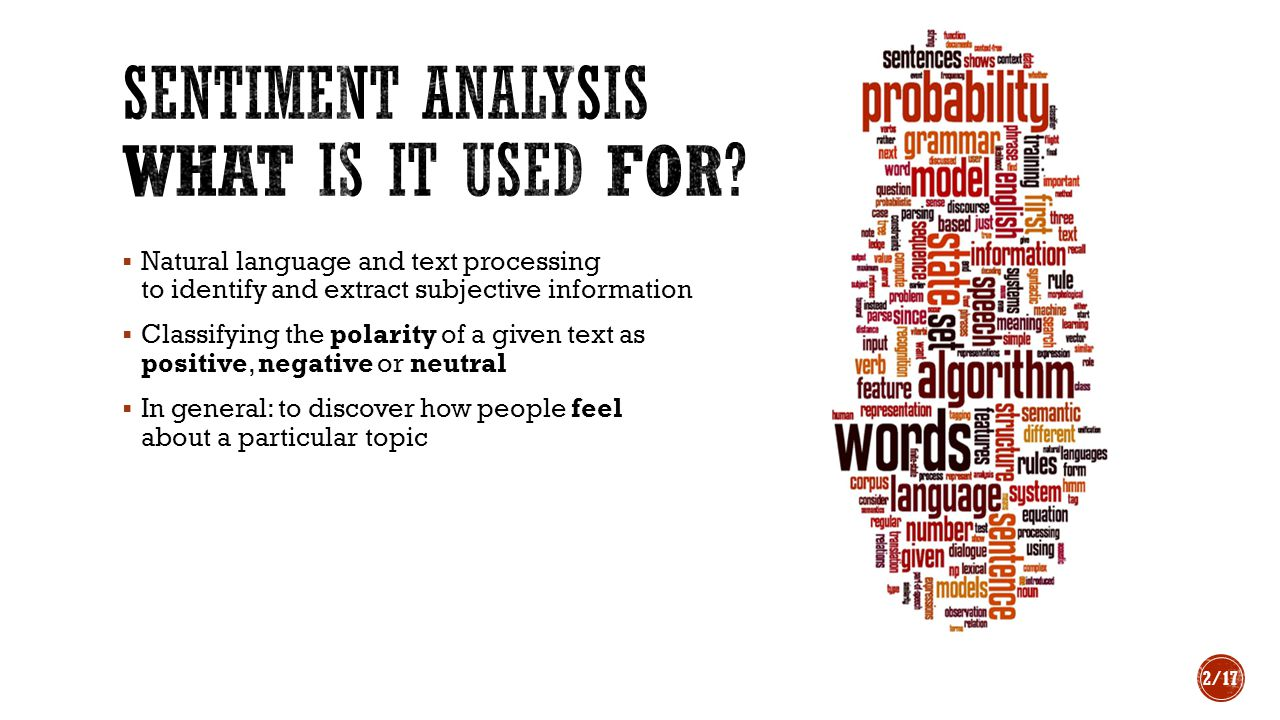  Natural language and text processing to identify and extract subjective information  Classifying the polarity of a given text as positive, negative or neutral  In general: to discover how people feel about a particular topic 2/17