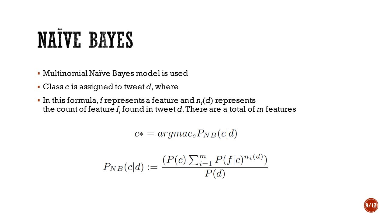  Multinomial Naïve Bayes model is used  Class c is assigned to tweet d, where  In this formula, f represents a feature and n i (d) represents the count of feature f i found in tweet d.