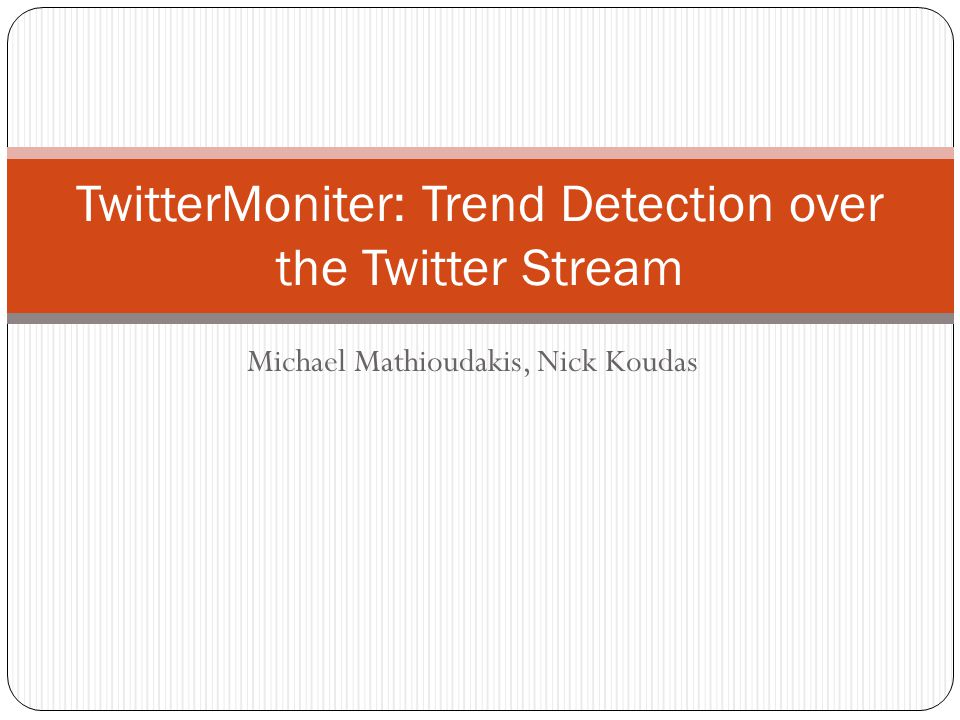 Michael Mathioudakis, Nick Koudas TwitterMoniter: Trend Detection over the Twitter Stream