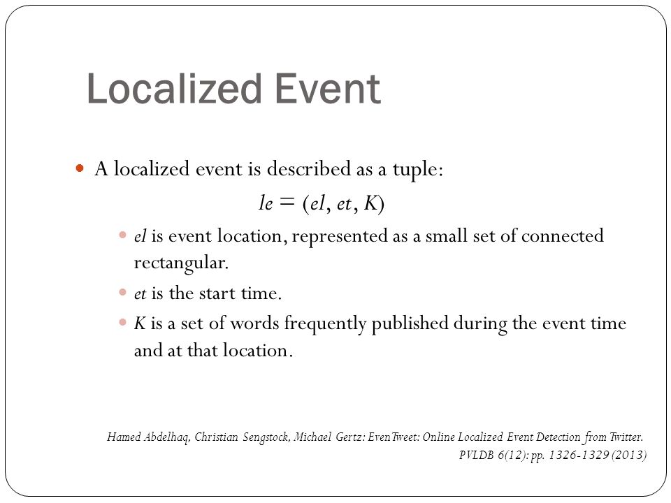 Localized Event A localized event is described as a tuple: le = (el, et, K) el is event location, represented as a small set of connected rectangular.
