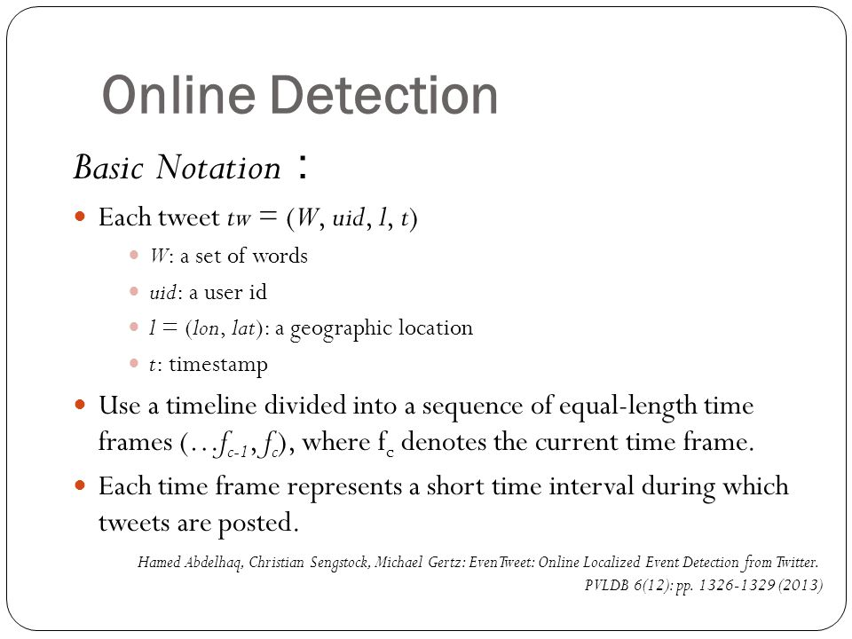 Online Detection Basic Notation : Each tweet tw = (W, uid, l, t) W: a set of words uid: a user id l = (lon, lat): a geographic location t: timestamp Use a timeline divided into a sequence of equal-length time frames (…f c-1, f c ), where f c denotes the current time frame.