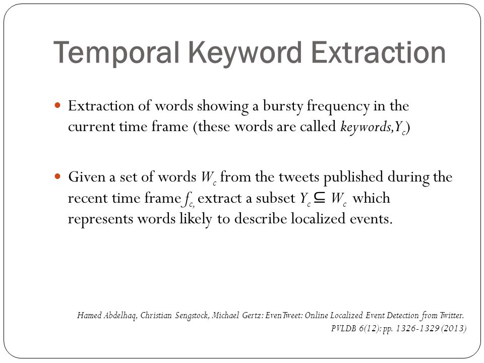 Temporal Keyword Extraction Extraction of words showing a bursty frequency in the current time frame (these words are called keywords, Y c ) Given a set of words W c from the tweets published during the recent time frame f c, extract a subset Y c ⊆ W c which represents words likely to describe localized events.
