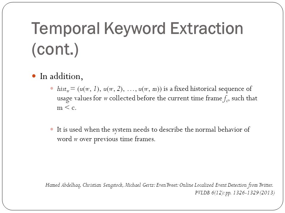 Temporal Keyword Extraction (cont.) In addition, hist w = (u(w, 1), u(w, 2), …, u(w, m)) is a fixed historical sequence of usage values for w collected before the current time frame f c, such that m < c.