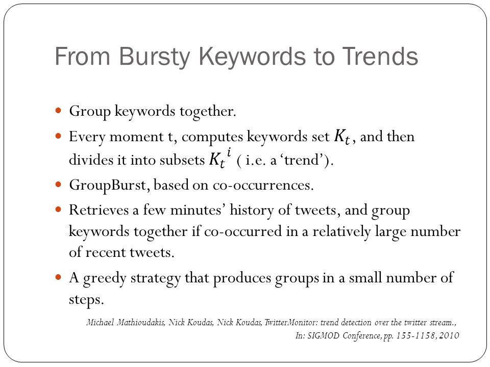 From Bursty Keywords to Trends Michael Mathioudakis, Nick Koudas, Nick Koudas, TwitterMonitor: trend detection over the twitter stream., In: SIGMOD Conference, pp.
