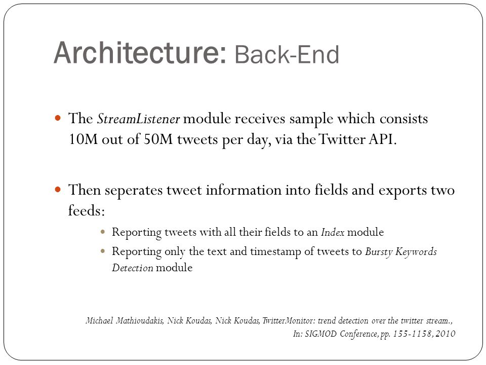 Architecture: Back-End(Cont.) After bursty keywords are identified and grouped into trends, the Index is contacted by the Trend Analysis module to retrieve information on tweets that belong to each trend.
