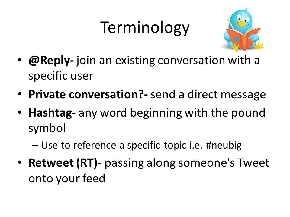 Terminology @Reply- join an existing conversation with a specific user Private conversation?- send a direct message Hashtag- any word beginning with the pound symbol – Use to reference a specific topic i.e.