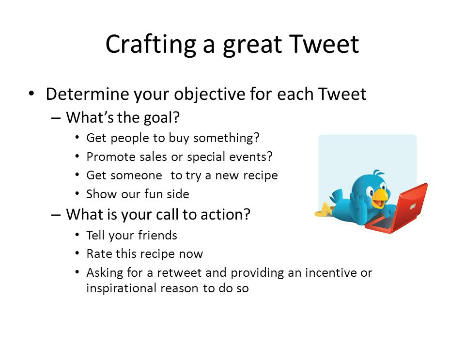 Crafting a great Tweet Determine your objective for each Tweet – What's the goal.