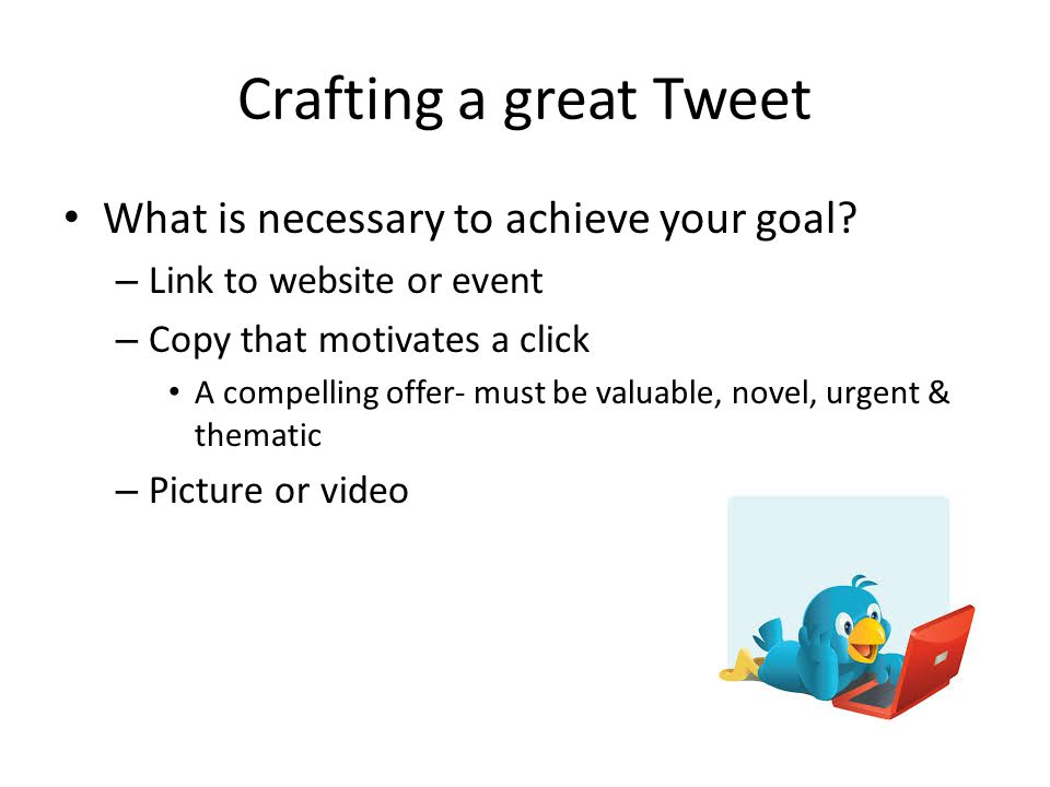 Crafting a great Tweet What is necessary to achieve your goal.