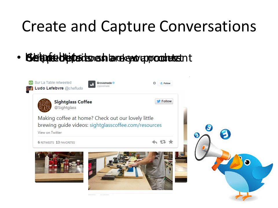 Create and Capture Conversations Share details on a new productGet people to share your content Behind the scenes look at a process Helpful tips
