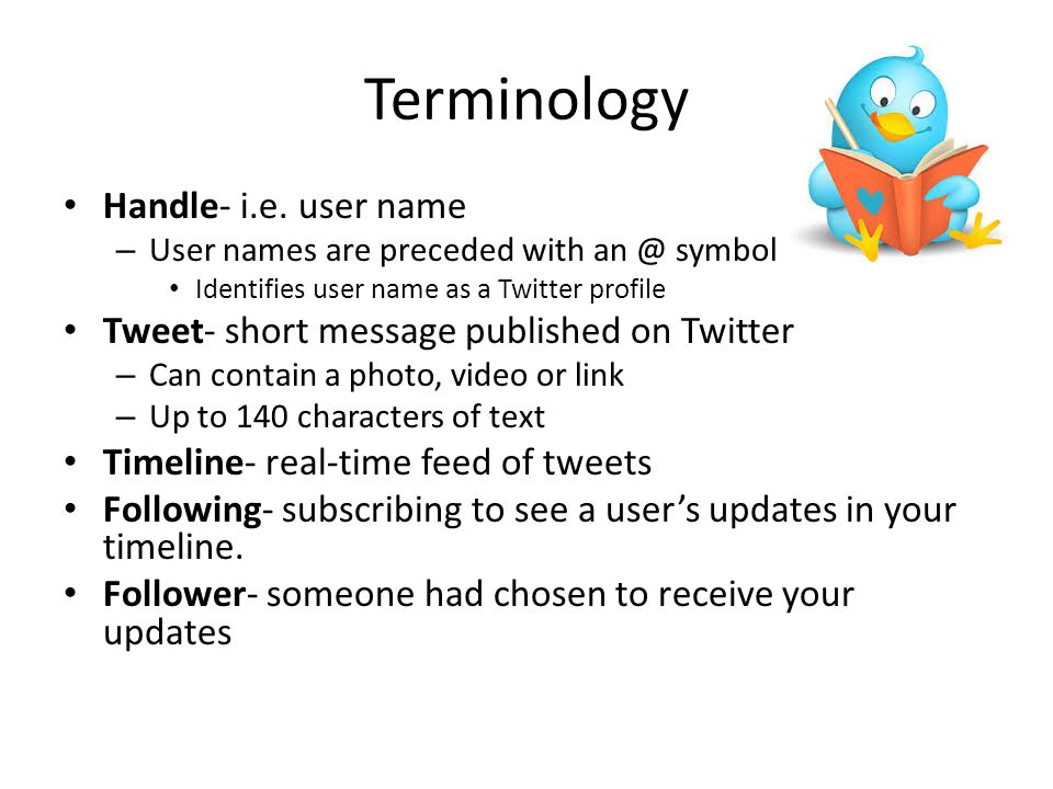 Terminology Handle- i.e. user name – User names are preceded with an @ symbol Identifies user name as a Twitter profile Tweet- short message published