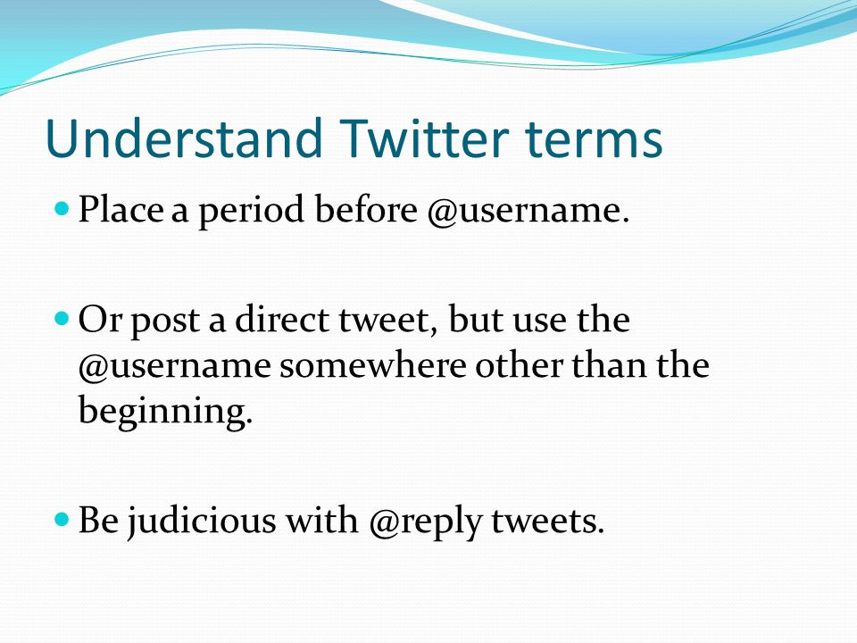 Understand Twitter terms Place a period before @username. Or post a direct tweet, but use the @username somewhere other than the beginning. Be judicio