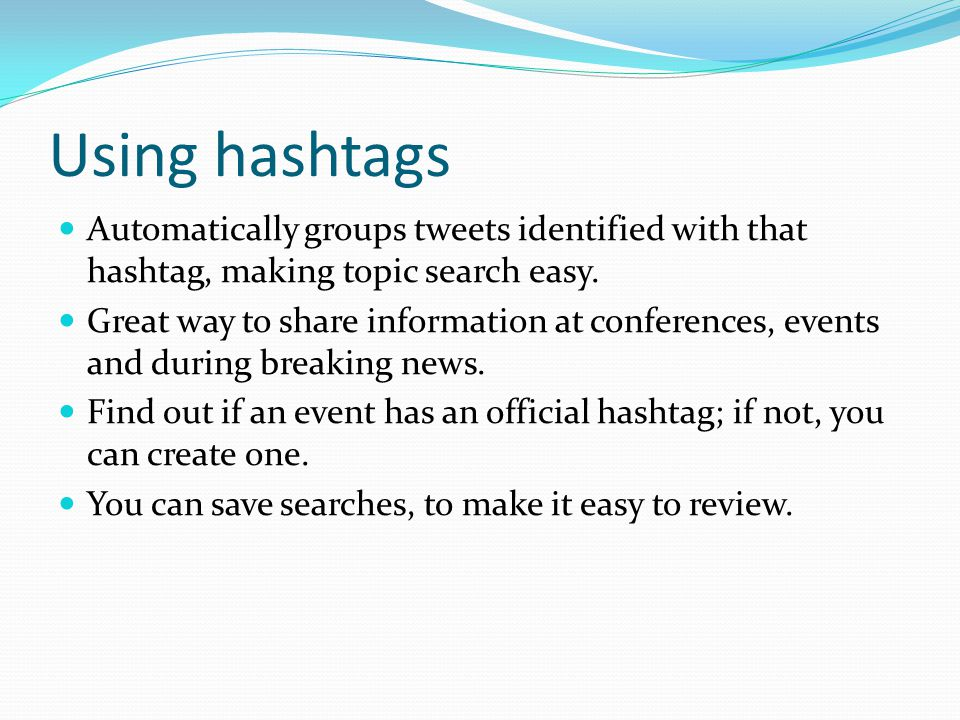 Using hashtags Automatically groups tweets identified with that hashtag, making topic search easy. Great way to share information at conferences, even