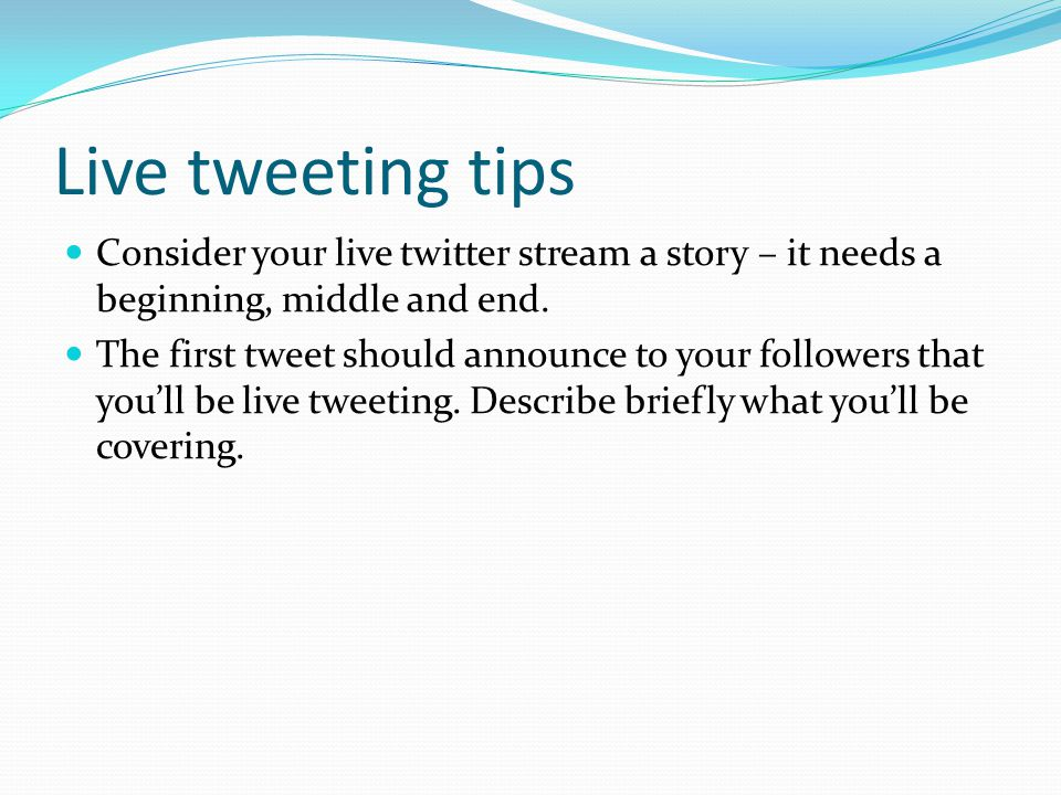 Live tweeting tips Consider your live twitter stream a story – it needs a beginning, middle and end. The first tweet should announce to your followers