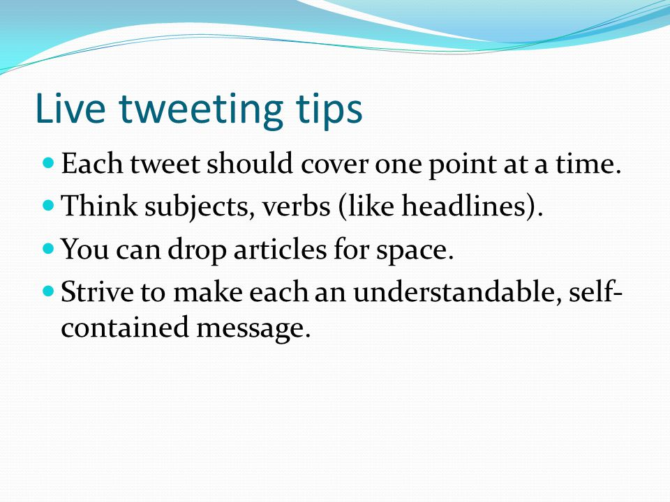 Live tweeting tips Each tweet should cover one point at a time. Think subjects, verbs (like headlines). You can drop articles for space. Strive to mak