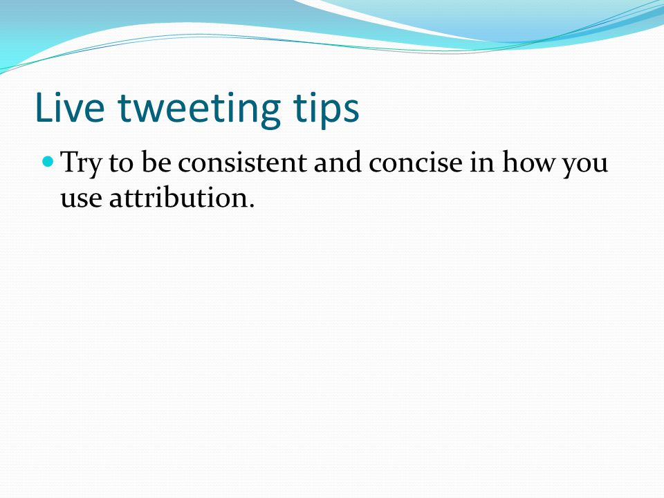 Live tweeting tips Try to be consistent and concise in how you use attribution.