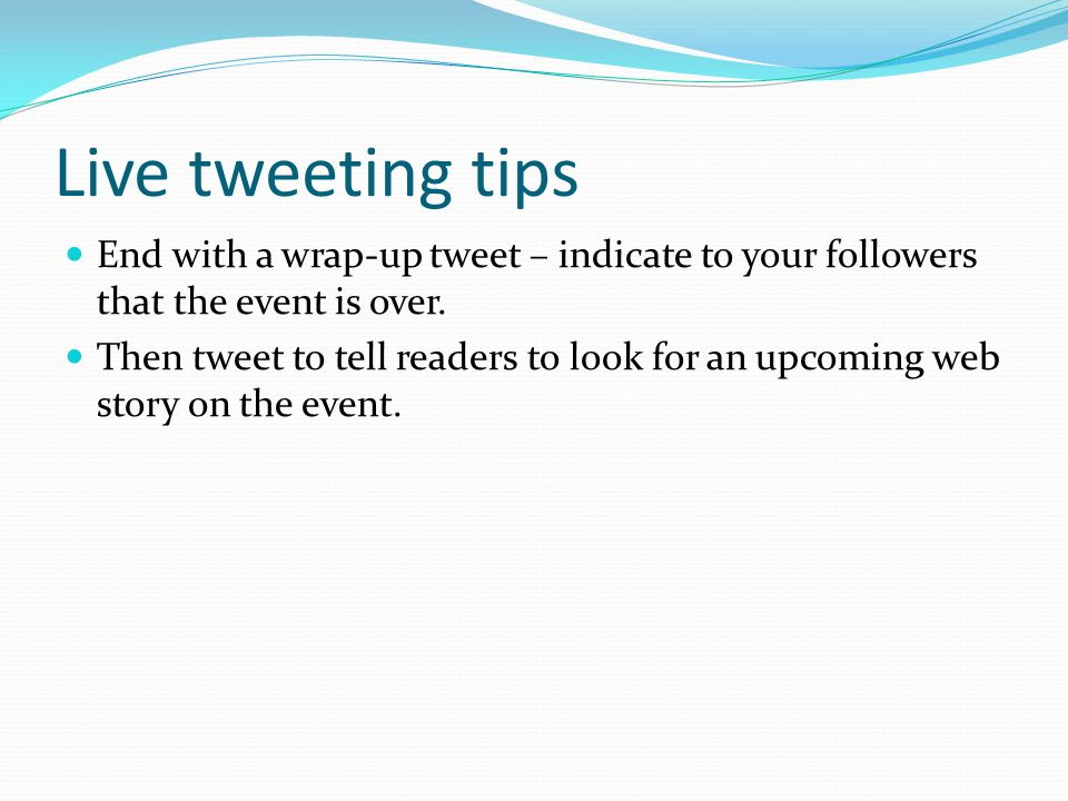 Live tweeting tips End with a wrap-up tweet – indicate to your followers that the event is over. Then tweet to tell readers to look for an upcoming we