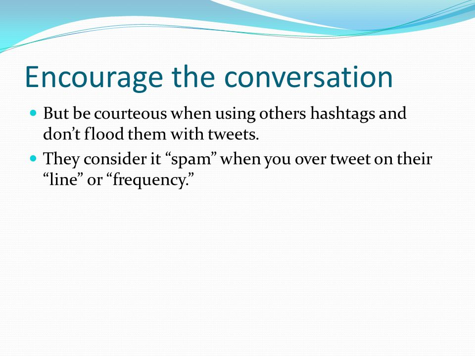 Encourage the conversation But be courteous when using others hashtags and don't flood them with tweets.