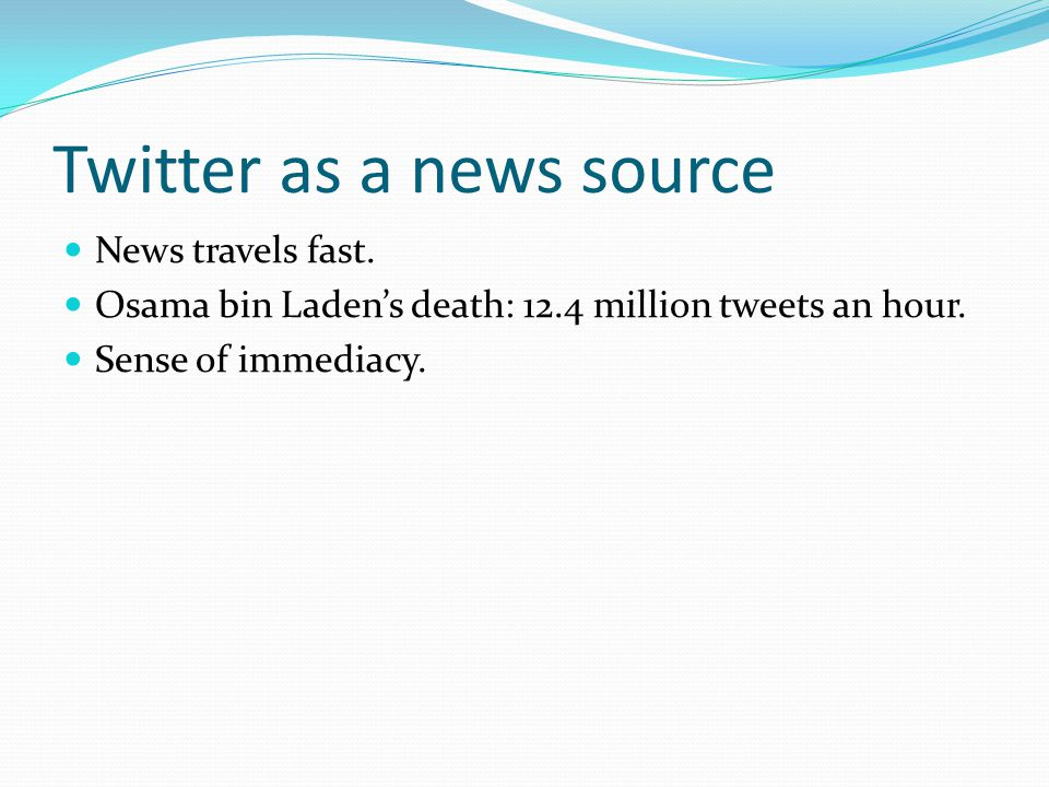 Twitter as a news source News travels fast. Osama bin Laden's death: 12.4 million tweets an hour. Sense of immediacy.