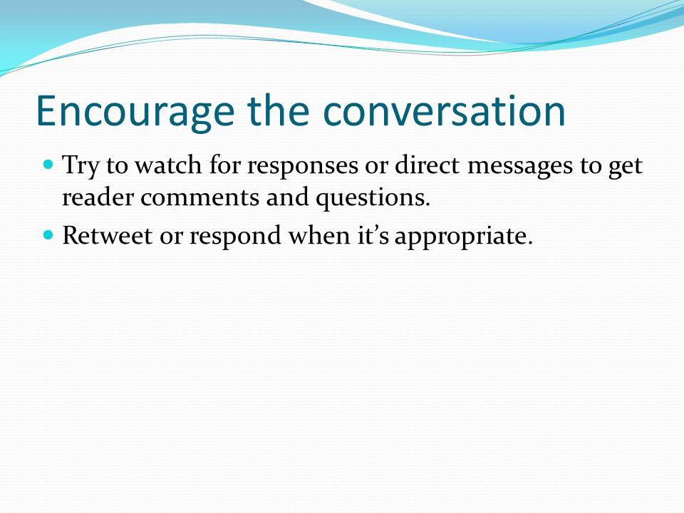 Encourage the conversation Try to watch for responses or direct messages to get reader comments and questions.