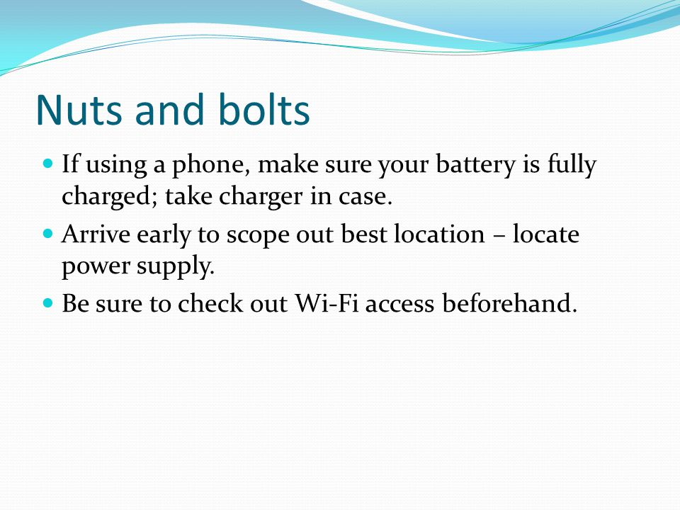 Nuts and bolts If using a phone, make sure your battery is fully charged; take charger in case.