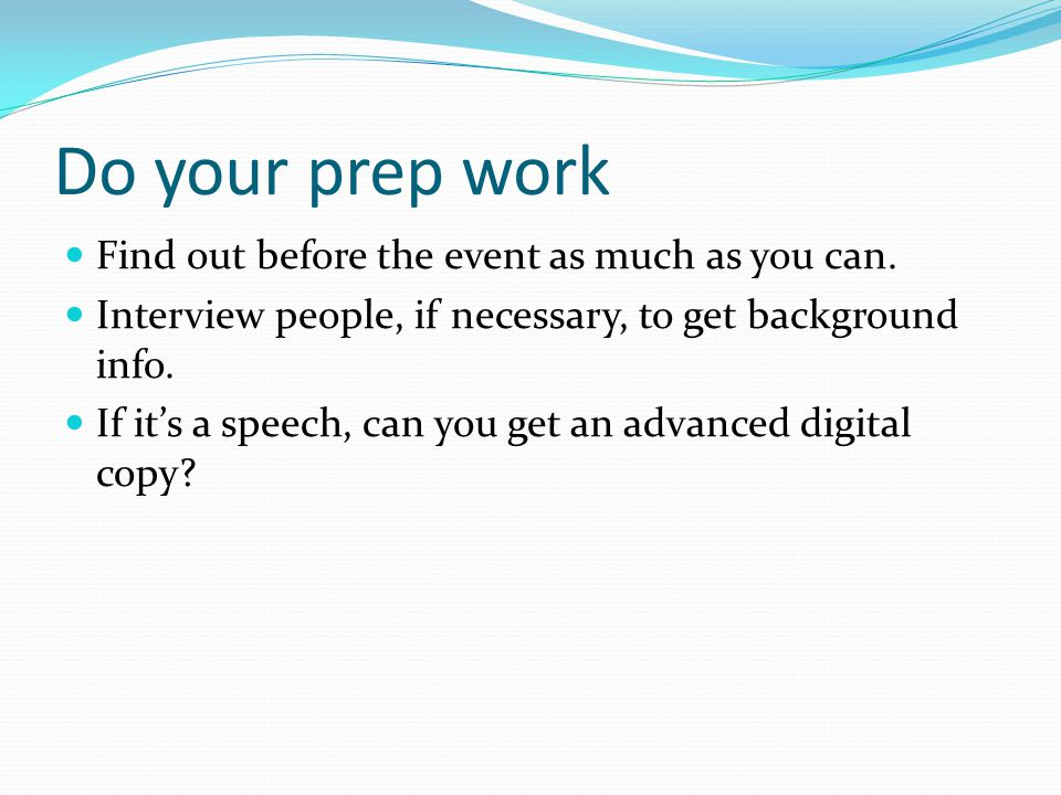 Do your prep work Find out before the event as much as you can. Interview people, if necessary, to get background info. If it's a speech, can you get