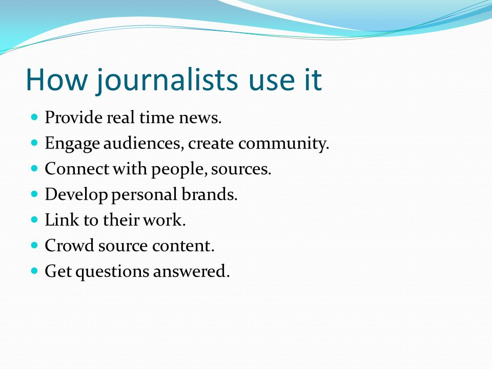 How journalists use it Provide real time news. Engage audiences, create community. Connect with people, sources. Develop personal brands. Link to thei