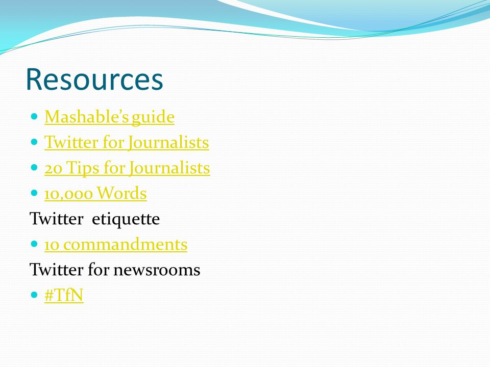 Resources Mashable's guide Twitter for Journalists 20 Tips for Journalists 10,000 Words Twitter etiquette 10 commandments Twitter for newsrooms #TfN