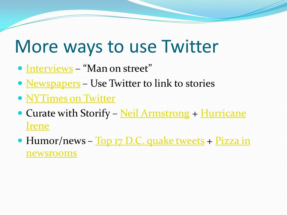 More ways to use Twitter Interviews – Man on street Interviews Newspapers – Use Twitter to link to stories Newspapers NYTimes on Twitter Curate with Storify – Neil Armstrong + Hurricane IreneNeil ArmstrongHurricane Irene Humor/news – Top 17 D.C.