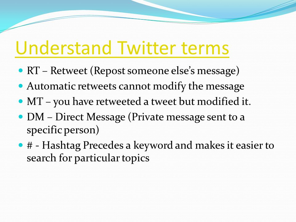 Understand Twitter terms RT – Retweet (Repost someone else's message) Automatic retweets cannot modify the message MT – you have retweeted a tweet but modified it.