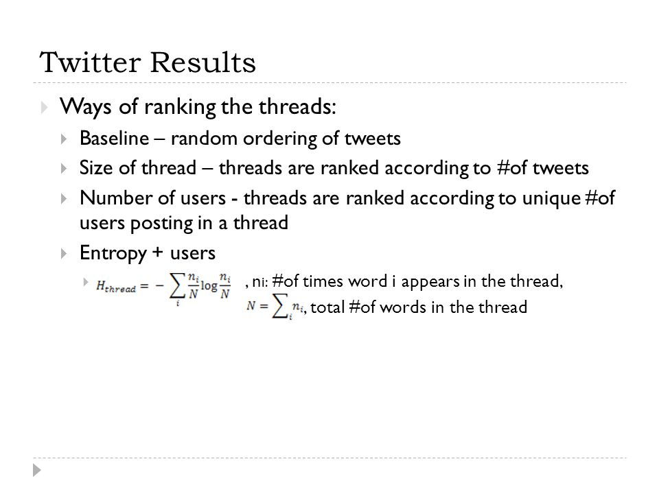 Twitter Results  Ways of ranking the threads:  Baseline – random ordering of tweets  Size of thread – threads are ranked according to #of tweets  Number of users - threads are ranked according to unique #of users posting in a thread  Entropy + users , n i: #of times word i appears in the thread,, total #of words in the thread