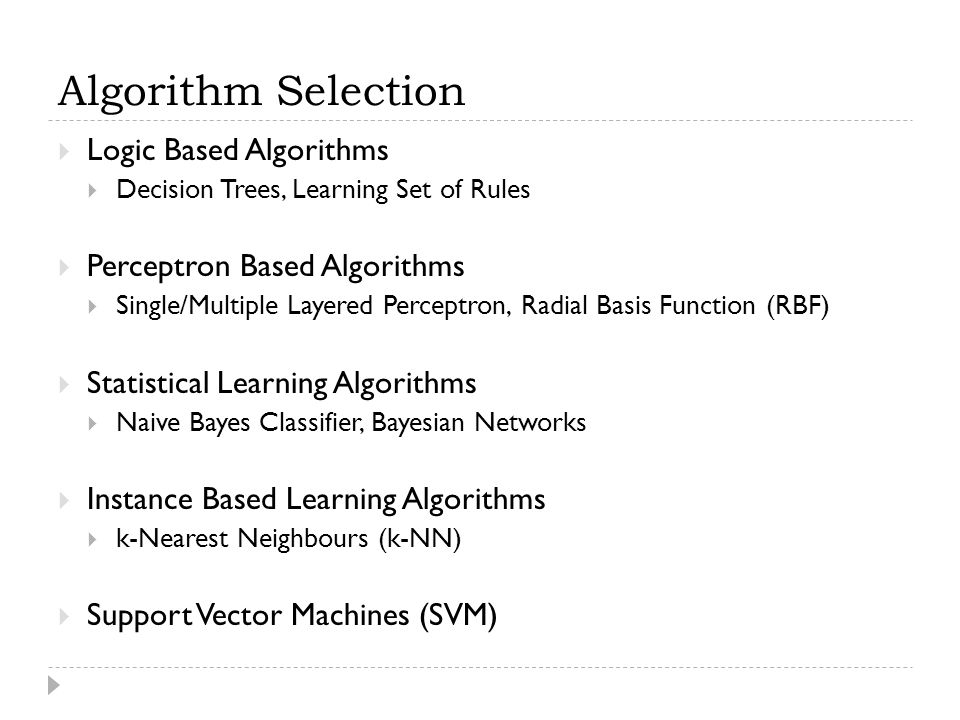 Algorithm Selection  Logic Based Algorithms  Decision Trees, Learning Set of Rules  Perceptron Based Algorithms  Single/Multiple Layered Perceptron, Radial Basis Function (RBF)  Statistical Learning Algorithms  Naive Bayes Classifier, Bayesian Networks  Instance Based Learning Algorithms  k-Nearest Neighbours (k-NN)  Support Vector Machines (SVM)