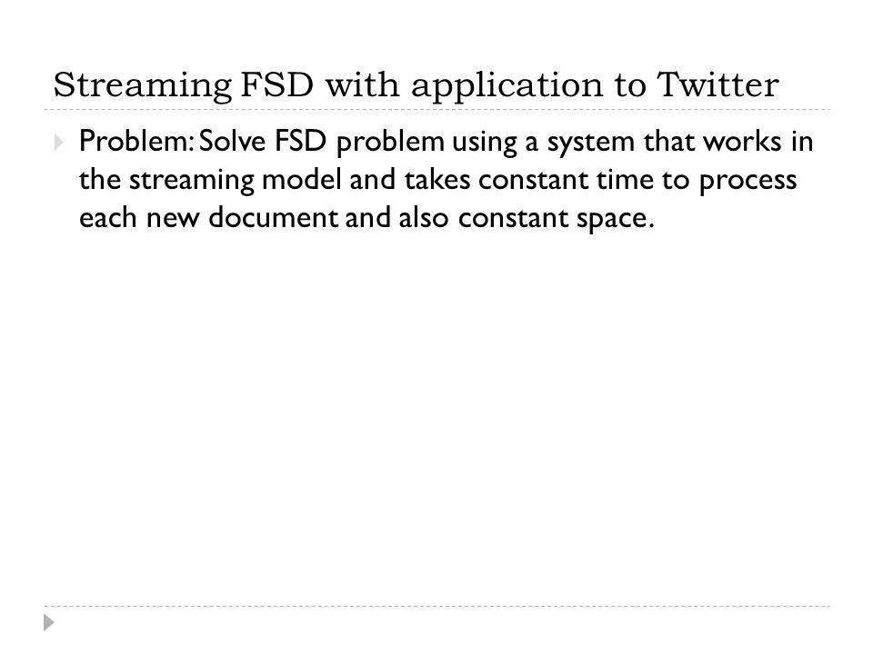 Streaming FSD with application to Twitter  Problem: Solve FSD problem using a system that works in the streaming model and takes constant time to process each new document and also constant space.