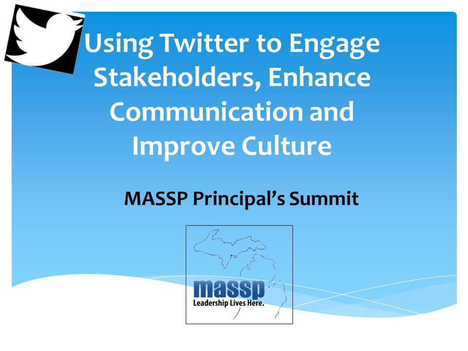 Using Twitter to Engage Stakeholders, Enhance Communication and Improve Culture MASSP Principal's Summit