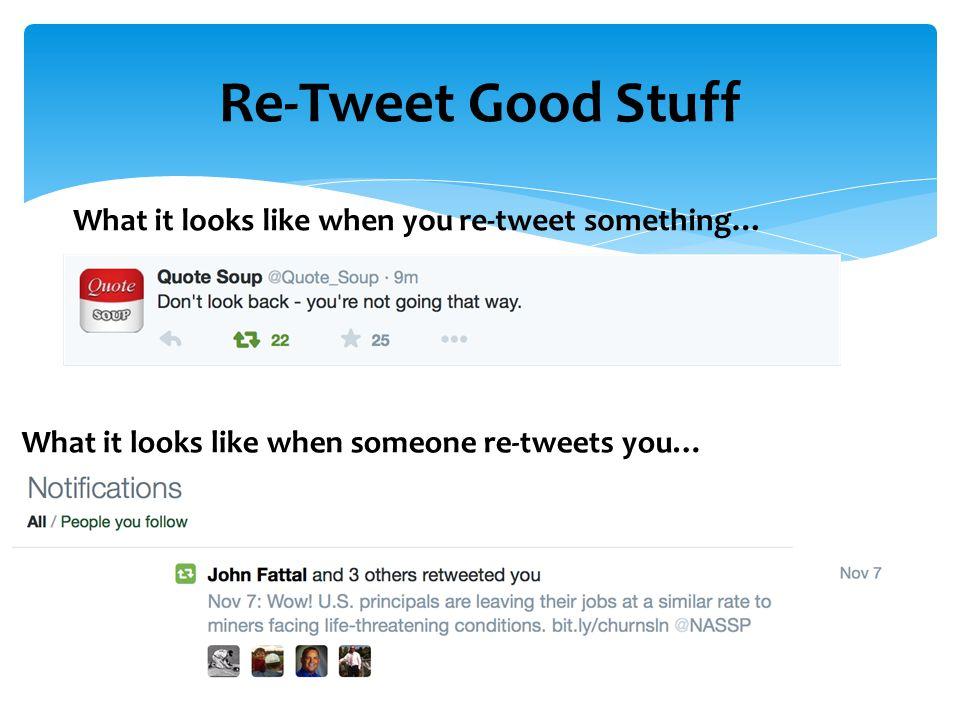 Re-Tweet Good Stuff What it looks like when you re-tweet something… What it looks like when someone re-tweets you…