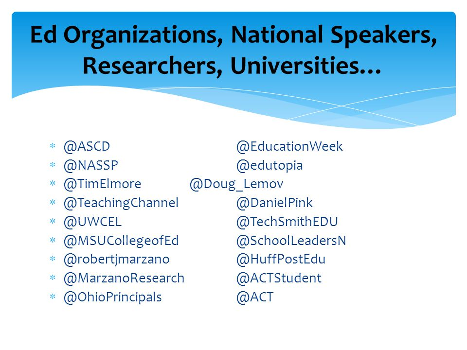  @ASCD@EducationWeek  @NASSP@edutopia  @TimElmore@Doug_Lemov  @TeachingChannel@DanielPink  @UWCEL@TechSmithEDU  @MSUCollegeofEd@SchoolLeadersN  @robertjmarzano@HuffPostEdu  @MarzanoResearch@ACTStudent  @OhioPrincipals@ACT Ed Organizations, National Speakers, Researchers, Universities…