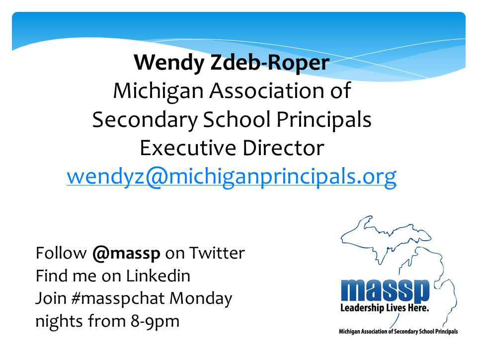 Wendy Zdeb-Roper Michigan Association of Secondary School Principals Executive Director wendyz@michiganprincipals.org Follow @massp on Twitter Find me on Linkedin Join #masspchat Monday nights from 8-9pm