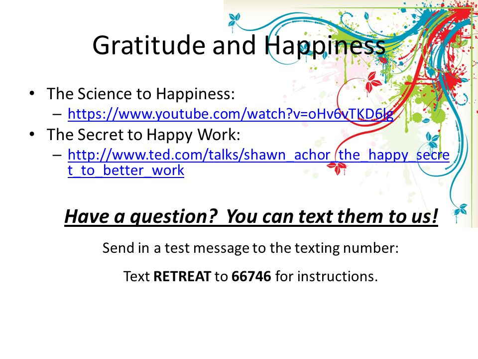 Gratitude and Happiness The Science to Happiness: – https://www.youtube.com/watch v=oHv6vTKD6lg https://www.youtube.com/watch v=oHv6vTKD6lg The Secret to Happy Work: – http://www.ted.com/talks/shawn_achor_the_happy_secre t_to_better_work http://www.ted.com/talks/shawn_achor_the_happy_secre t_to_better_work Have a question.