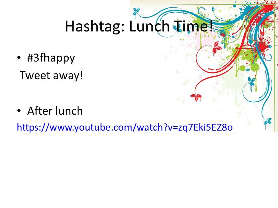 Hashtag: Lunch Time! #3fhappy Tweet away! After lunch https://www.youtube.com/watch?v=zq7Eki5EZ8o
