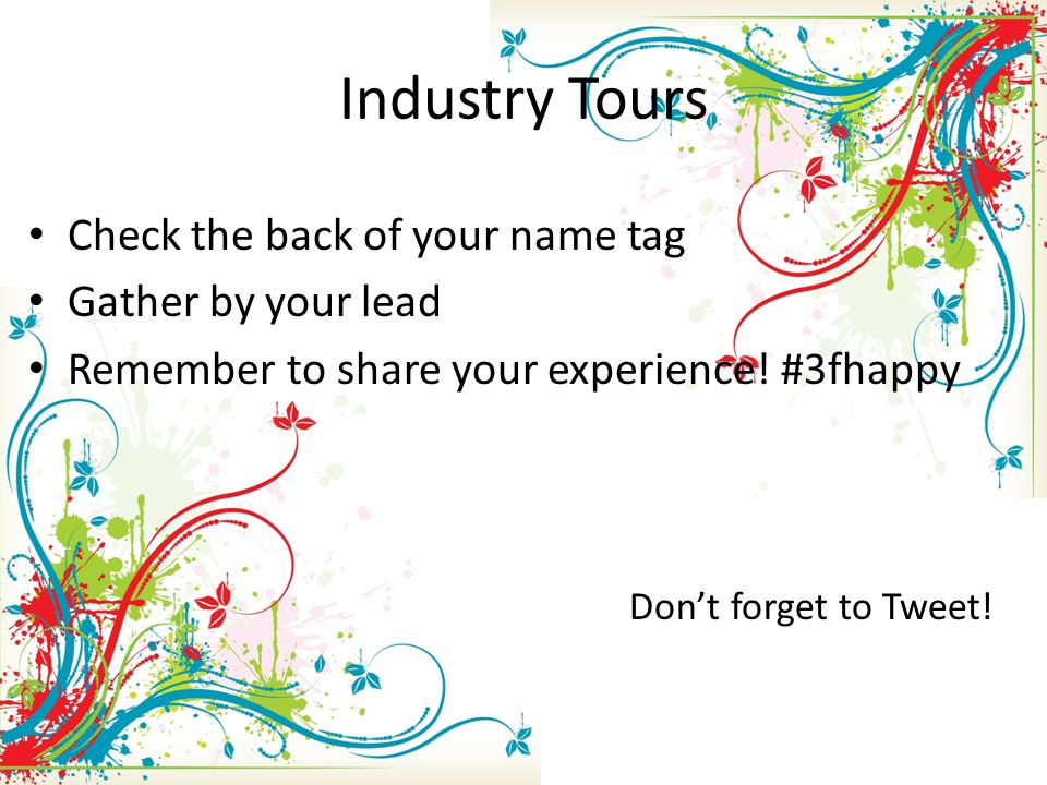 Industry Tours Check the back of your name tag Gather by your lead Remember to share your experience.
