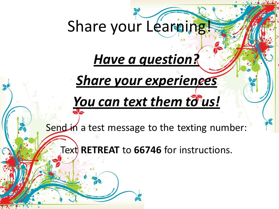 Share your Learning. Have a question. Share your experiences You can text them to us.