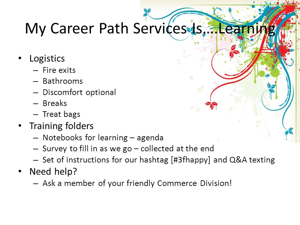 My Career Path Services Is….Learning Logistics – Fire exits – Bathrooms – Discomfort optional – Breaks – Treat bags Training folders – Notebooks for learning – agenda – Survey to fill in as we go – collected at the end – Set of instructions for our hashtag [#3fhappy] and Q&A texting Need help.