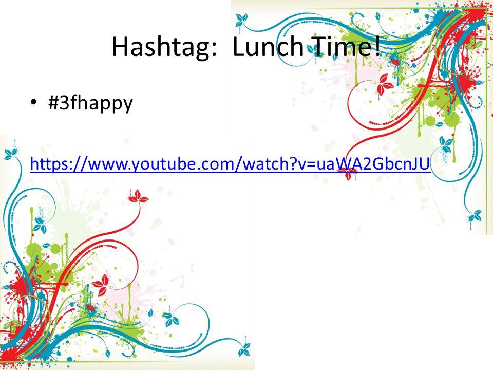 Hashtag: Lunch Time! #3fhappy https://www.youtube.com/watch?v=uaWA2GbcnJU