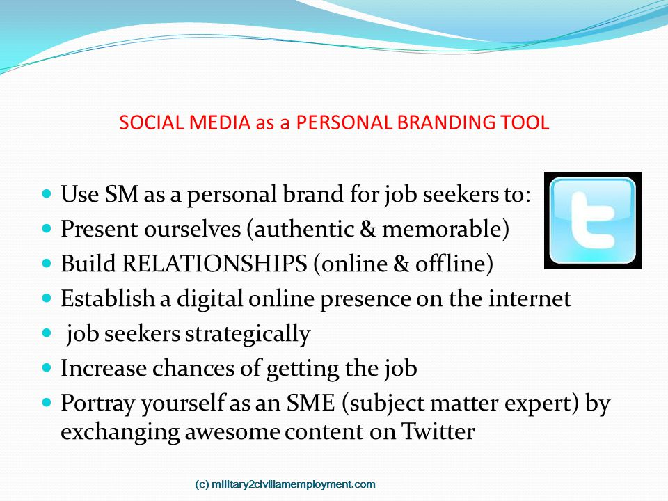 SOCIAL MEDIA as a PERSONAL BRANDING TOOL Use SM as a personal brand for job seekers to: Present ourselves (authentic & memorable) Build RELATIONSHIPS