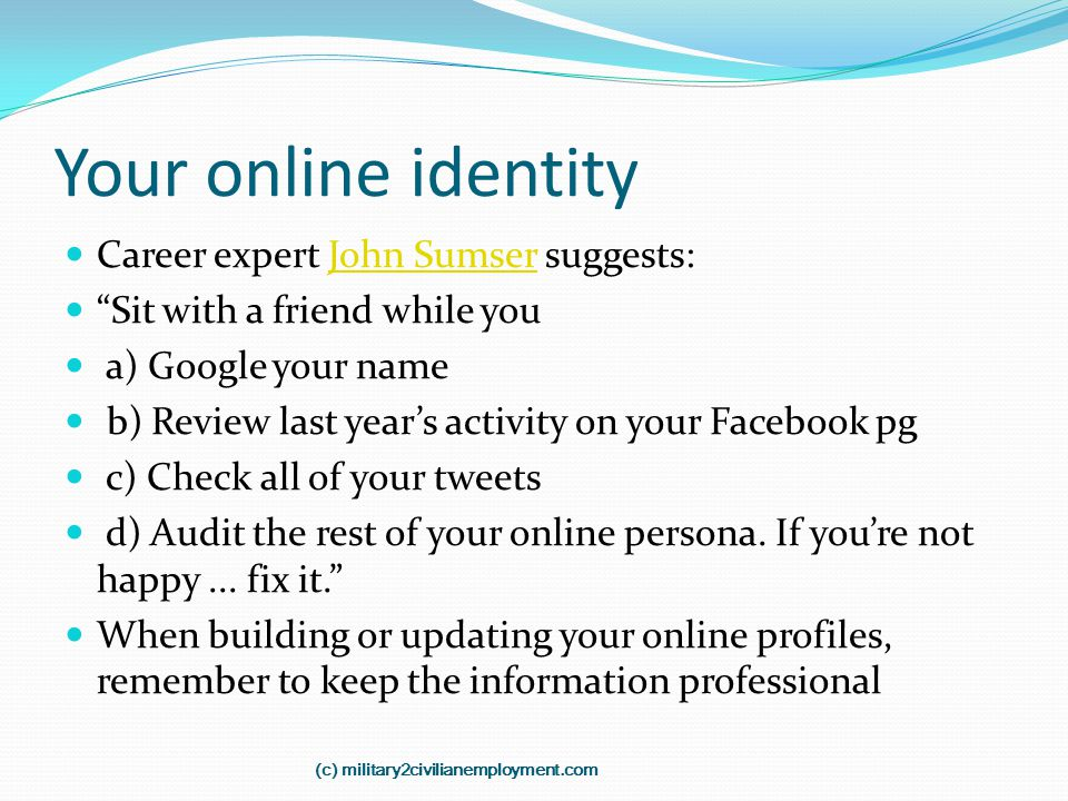 "Your online identity Career expert John Sumser suggests:John Sumser ""Sit with a friend while you a) Google your name b) Review last year's activity on"