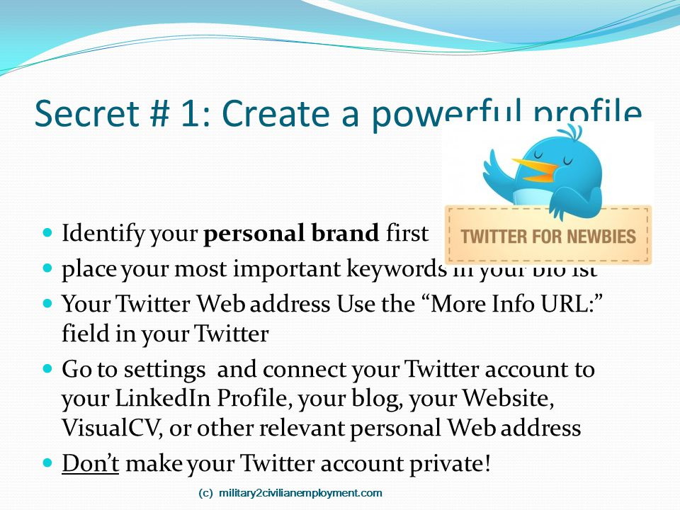 Secret # 1: Create a powerful profile Identify your personal brand first place your most important keywords in your bio 1st Your Twitter Web address U