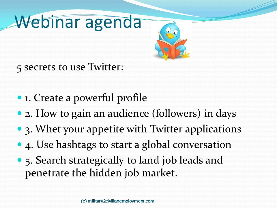 Webinar agenda 5 secrets to use Twitter: 1. Create a powerful profile 2. How to gain an audience (followers) in days 3. Whet your appetite with Twitte
