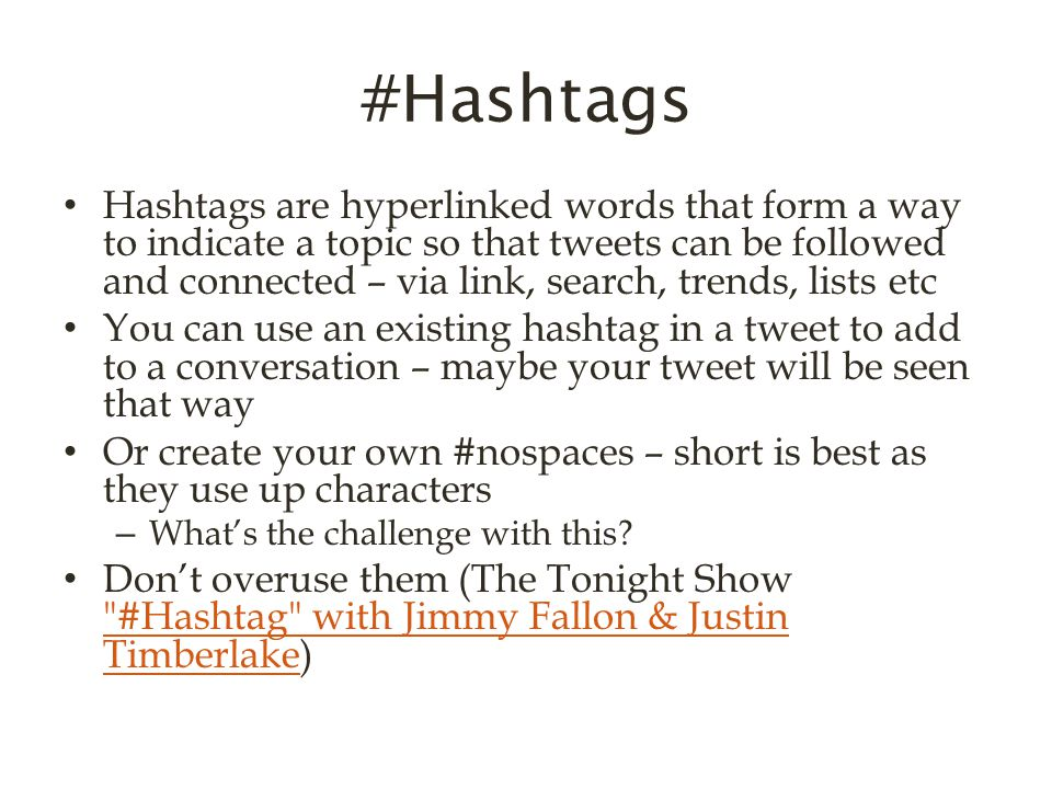 #Hashtags Hashtags are hyperlinked words that form a way to indicate a topic so that tweets can be followed and connected – via link, search, trends, lists etc You can use an existing hashtag in a tweet to add to a conversation – maybe your tweet will be seen that way Or create your own #nospaces – short is best as they use up characters – What's the challenge with this.